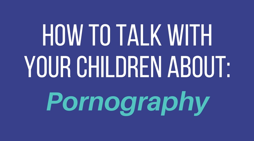 How to talk with your children about: pornography